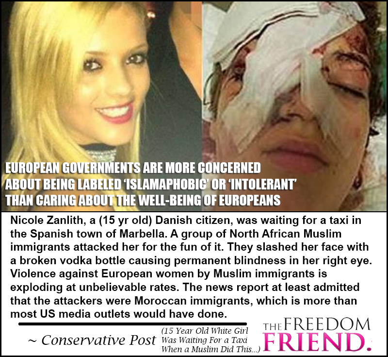 European governments (and Obama!) are more concerned about being labeled 'islamaphobic' or 'intolerant' than caring about the well-being of Europeans. Nicole Zanlith, a (15 yr old) Danish citizen, was waiting for a taxi in the Spanish town of Marbella. A group of North African Muslim immigrants attacked her for the fun of it. They slashed her face with a broken vodka bottle causing permanent blindness in her right eye. Violence against European women by Muslim immigrants is exploding at unbelievable rates. The news report at least admitted that the attackers were Moroccan immigrants, which is more than most US media outlets would have done. - Conservative Post (15 Year Old White Girl Was Waiting for a Taxi When a Muslim did this...)
