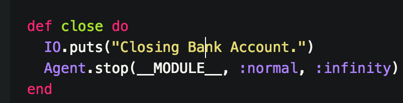 -Puts a message to the user to let them know the accounts being closed - Then calls the Agent.stop/3 function which terminates a running agent. __MODULE__ references the current module & in this case it is BankAccount. The second param :normal is an atom that tells the process which mode it should shutdown in. Because its not blowing up, and the close will be requested by the user of the module it can be set as normal. The last Param is defaulted to :infinity and doesn't need to be there, but I listed it anyway so that it is clear what timeout option I'm looking for.