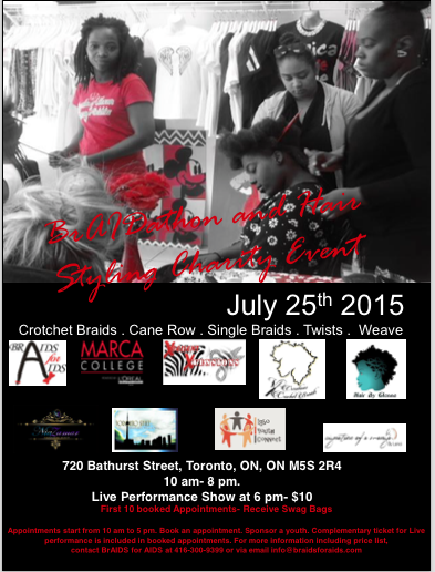 On     July 25th 2015     from     10 am to 8 pm     at 720 Bathurst   Street (Downtown Toronto), BrAIDS for AIDS presents its 2nd Annual   BrAIDathon and Hair Styling Show in Toronto to raise awareness and funds for HIV/AIDS prevention and treatment. This event is in partnership   with local hairdressers and Marca College, powered by L'oreal.   Basic Braids: $60.00 – $100.00 (medium to large)  Half to Full Weave: $ 60.00 - $80.00  Twists: $70.00 - $100.00  Crochet Braids: $70.00 - $100.00   Cane Rows: $ 30.00 - $60.00  Part of the proceeds would be going to running our programs across the GTA including our upcoming free hair dressing program for African Caribbean and Black girls
