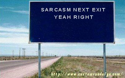 """SARCASM NEXT EXIT... YEAH RIGHT"""