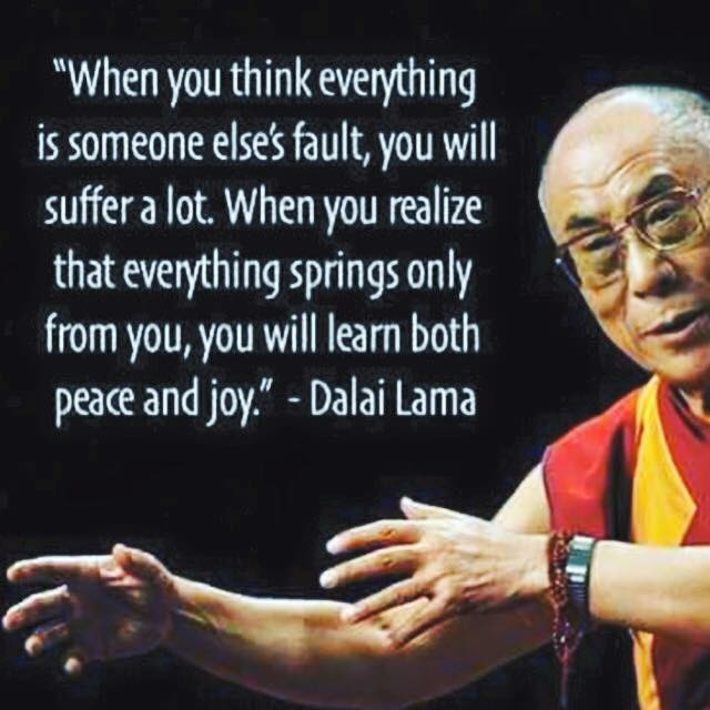 """When you think everything is someone else's fault, you will suffer a lot.  When you realize that everything springs only from you, you will learn both peace and joy."" -- Dalai Lama"
