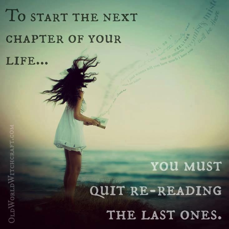 """To start the next chapter of your life... you must quit re-reading the last ones."""
