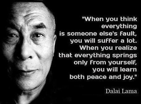 """""""When you think everything is someone else's fault, you will suffer a lot. When you realize that everything springs only from yourself, you will learn both peace and joy. -- Dalai Lama"""""""