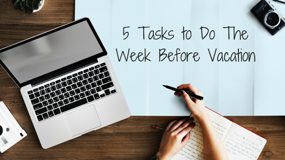 5 Tasks to Do The Week Before Vacation.png