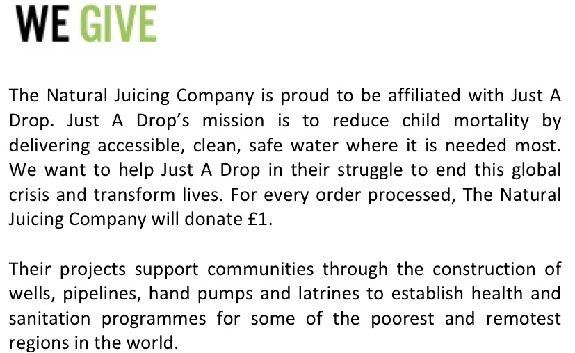 proud affiliated with Just A Drop. mission to reduce child mortality by delivering accessible clean safe water where it is needed most. stuggle to end global crisis and transform lives. for every order processed the natural juicing company will donate £1 one pound. their projects support communities through the construction of wells, pipelines, hand pumps and latrines to establish health and sanitation programmes for some of the poorest and remotest regions in the world.