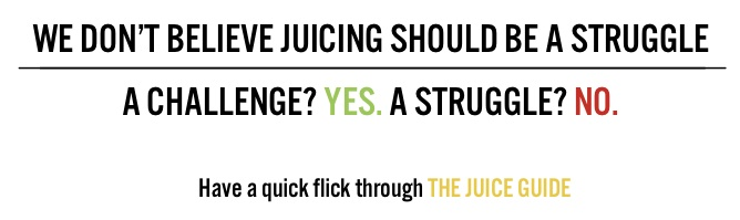 We dont believe juicing should be a struggle, a challenge? yes. A struggle? no.