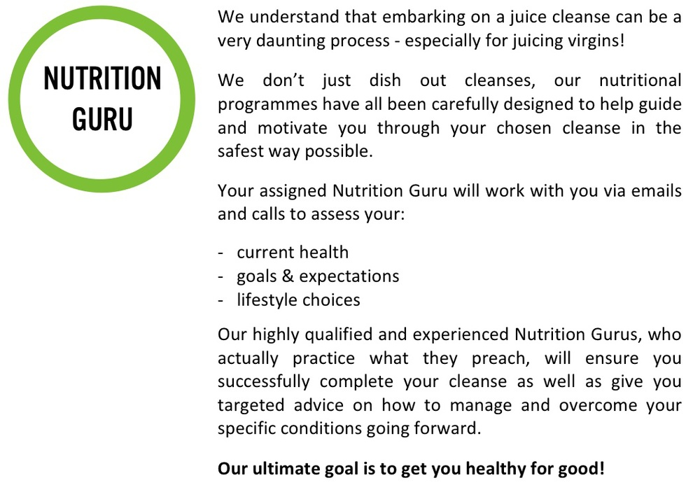 fancy upgrading your juice cleanse for optimum nutrition. e understand that embarking on a juice cleanse can be a daunting process, juicing virgins, dont just dish out cleanses, nutritional programmes have been carefully designed to help guide and motivate you through chosen cleanse safest way possible. current health assessment, goals and expectations, lifestlye choices, highly qualified, expereinces, successfully complete your cleanse. specific conditions target. ultimate goal get you healthy for good