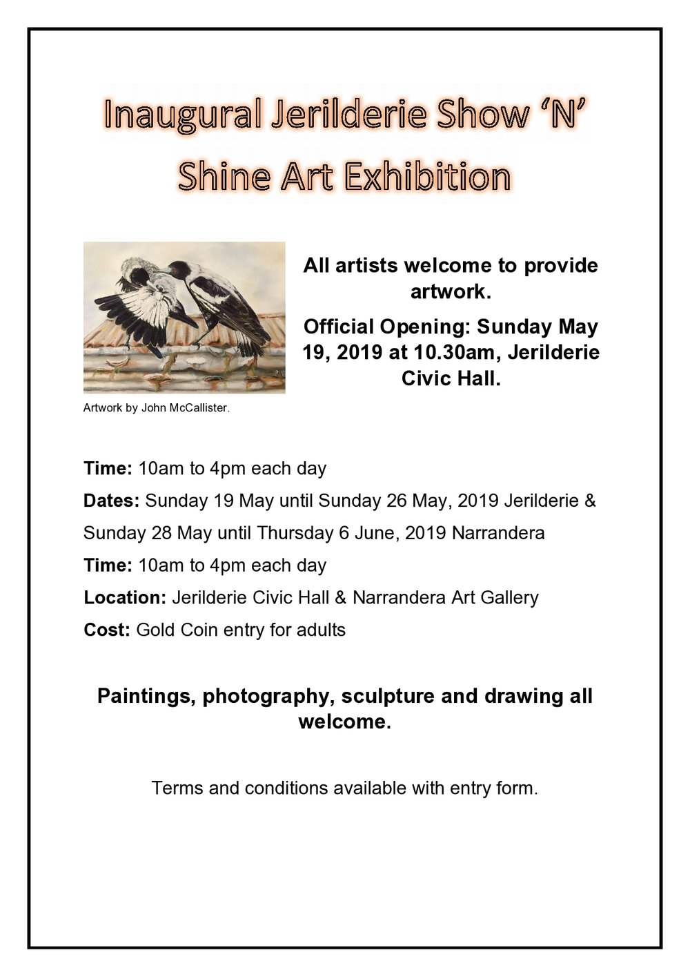 KEY DATES  17- 18 May - Exhibition artworks delivered  19-26 May – Exhibition open to public Jerilderie Civic Hall  28 May – 6 June – Exhibition open to public Narrendera Art Gallery  8-9 June – Exhibition artwork collection   SUMMARY OF ENTRY TERMS  1. Artwork must be original artworks by the artist  2. Artworks must have clearly marked, with Artist name, Title, price on back of artwork and entry form completed.  3. Artworks are to be no larger than 1.5m in height or width  4. The competition is open to all painting, drawing, photography and sculpture  5. 2D artworks must be suitably framed or stretched and fitted with hanging wire and D hangers  6. All exhibition and online artworks must be available for purchase  7. There is a 15% commission on all sold artworks  8. Artists are responsible for delivery of their artwork to the display venue and collection of unsold works on the designated days, at the nominated times  9. All reasonable care will be taken in the handling of the artwork, however organisers will take no responsible for any loss or damage to artworks while in its custody  10. Insurance for the artwork during exhibition and transit remains the responsibility of the artist  11. By entering, the artist consents to images of their work being reproduced and their biographical information used for the purpose of advertising the exhibition  12. Please note only 40 artworks will be transported to Narrendera Art Gallery for the second part of the exhibition. The organisers will make the decision on which artworks will be displayed at this second location.  13. Payment for sold artwork will not occur until end of both exhibitions.  14. Sold artworks to be collected after the exhibition is completed, or sent at the expense of the buyer.    And please note, entrants accept the full terms and conditions when entering and should familiarise themselves with these conditions.