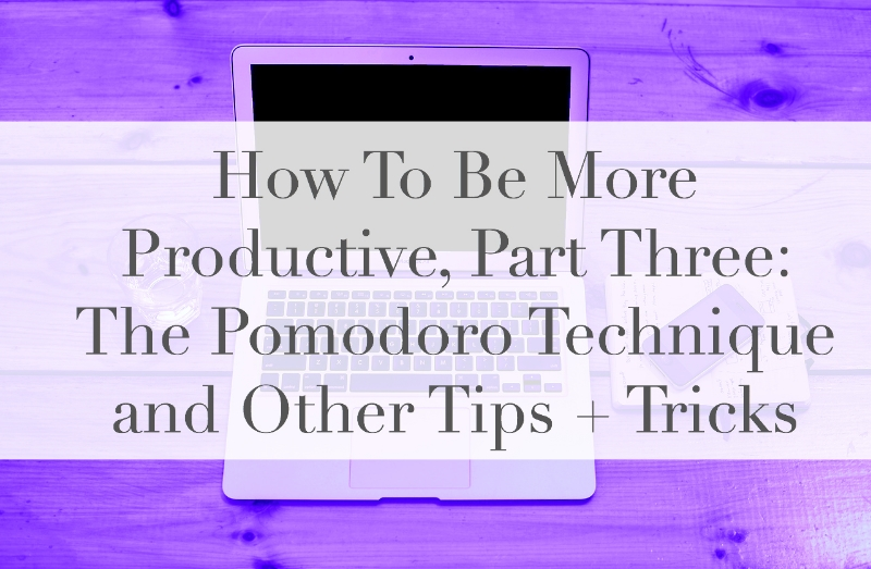 How To Be More Productive, Part 3: the Pomodoro Technique and Other Tips + Tricks