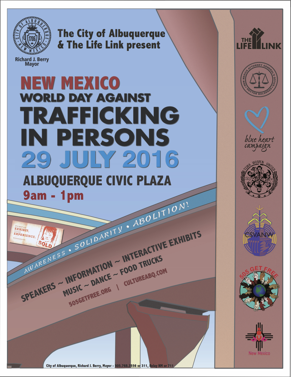 """The City of Albuquerque and The Life Link are proud to announce the New Mexico World Day Against Trafficking in Persons, to be held at Albuquerque Civic Plaza on July 29, 2016, from 9am to 1pm. Joining forces with the New Mexico Office of the Attorney General, the Coalition to STOP Violence against Native Women, Tewa Women United, One Billion Rising, and others, we are devoting the day to raising awareness about Human Trafficking, educating the community about available resources, showing solidarity with victims, and campaigning to abolish modern day slavery in New Mexico and around the world. Speakers for the event include Albuquerque Mayor Richard J. Berry,New Mexico Attorney General Hector Balderas, and many others. Entertainment includes live music and dance, food trucks, a performance by Graviel De La Plaga, and more. We are also proud to announce the participation of SOLD: The Human Trafficking Experience. SOLD is a """"multi-sensory experience that will educate you on the shocking reality of human trafficking, both locally and globally. Participants will be immersed into the lives of victims in nine different parts of the world. SOLD challenges participants to respond to human trafficking with justice, mercy, and humility"""". Please mark your calendars and join us on Albuquerque Civic Plaza on July 29th! Print copies of the flyer and share with friends and colleagues! End modern day slavery now!"""