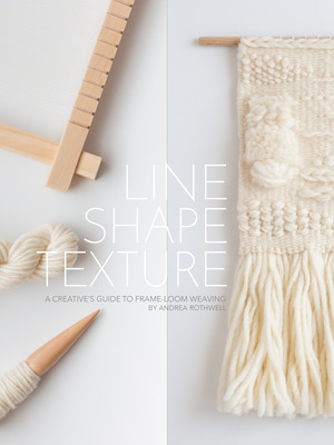 LINE SHAPE TEXTURE: A Creative\'s Guide to Frame-Loom Weaving — Loom ...