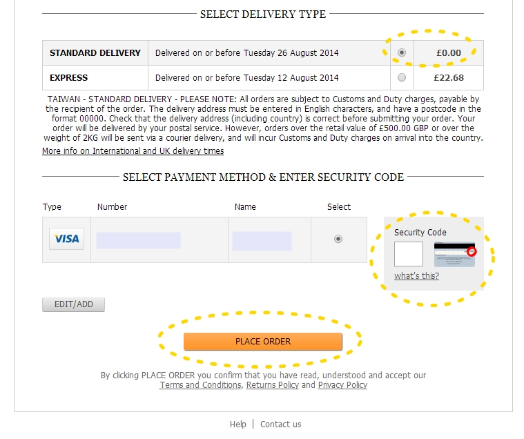 Delivery 選 STANDARD DELIVERY ( 一般寄件) 就好  這樣才免費啊! :)  中間的Security Code 是信用卡翻過來 背面簽名旁的數字   (如果前面信用卡資料有勾要存的話  之後就只要填這個Security Code 就可以了!)  最後 ~~~~~~~~~~~~~~~~ PLACE ORDER 橘色的按鈕  這樣就大功告成啦!!