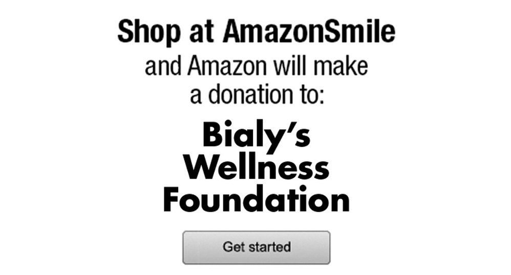 Bialy's Wellness Foundation is a registered charity at Amazon Smile! Any purchase you make on Amazon, be sure to use our Smile account:  http://smile.amazon.com/ch/46-1890936