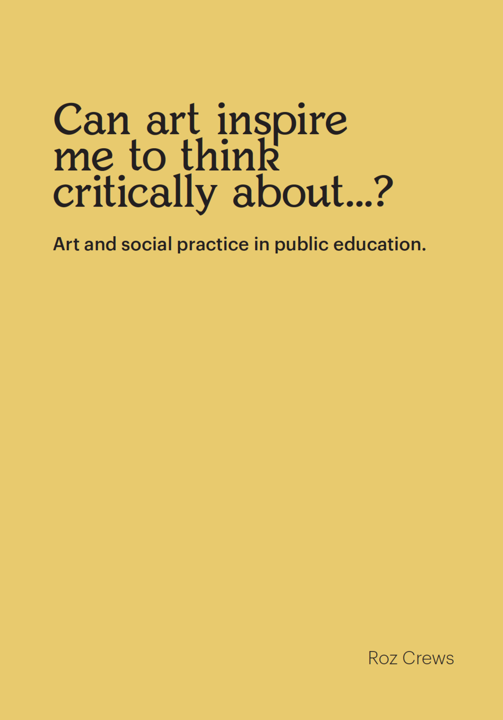Can art inspire me to think critically about...? Art and social practice in public education , Edited by Roz Crews with various contributors and designed by James Casey, published by Sunday Painter Press, May 2017.   $30 (available - all proceeds go to a scholarship for PSU students to get free passes to the museum)     This book is the product of Roz Crews' three-year residency in the Housing and Residence Life department of Portland State University. It includes an interview with the students and director of the Art & Social Practice MFA program at PSU, ten essays by the first ever winners of the   Distinguished Socially-Engaged Educators of the Region   award, a collection of assignments Roz wrote for activities in the Portland Art Museum, and work by students in the First-Year Experience program at Portland State University.