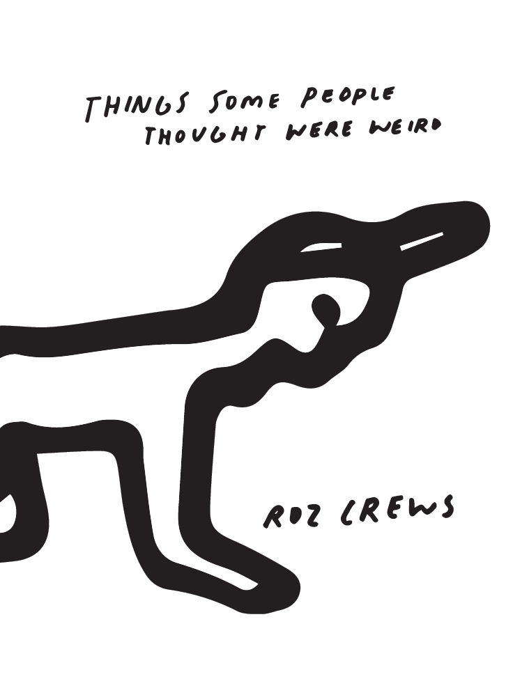 "Things some people thought were weird , Project and drawings by Roz Crews with story contributions by various people, published by Sunday Painter Press, October 2016.   $20 (available)    This book interrogates the word ""weird"" and considers the word as a starting point to talk about interpretation, miscommunication, verbal description, imagery, alienation, and mundaneness. It includes essays and drawings by Roz Crews in response to several participants."