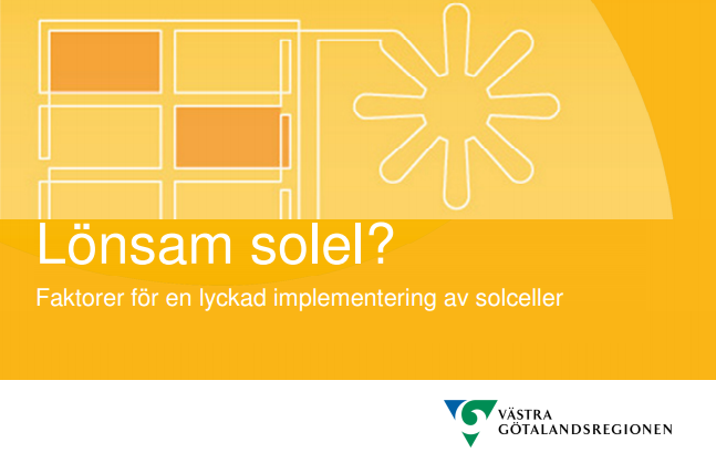 Arbetsmaterial för Västra Götalandsregionen, projektet Sol i Väst.    På uppdrag av Västra Götalandsregionen sammanställdes ett arbetsmaterial för projektet Sol i Väst. Syftet var att summera faktorer för en lyckad implementering av solceller. Vi har också föreläst för de tjugotal kommuner som är med i projektet. Bakgrunden till Sol i Väst, som pågår under perioden 2014-2016, är att Västra Götalandsregionen vill att produktionen av solenergi och solenergianvändningen ska öka i Västra Götaland och samtidigt stärka intern kompetens om investering i solcellsanläggningar.Målet är att inom projektet installera totalt4 000 m2 solceller.   Läs mer  här  .