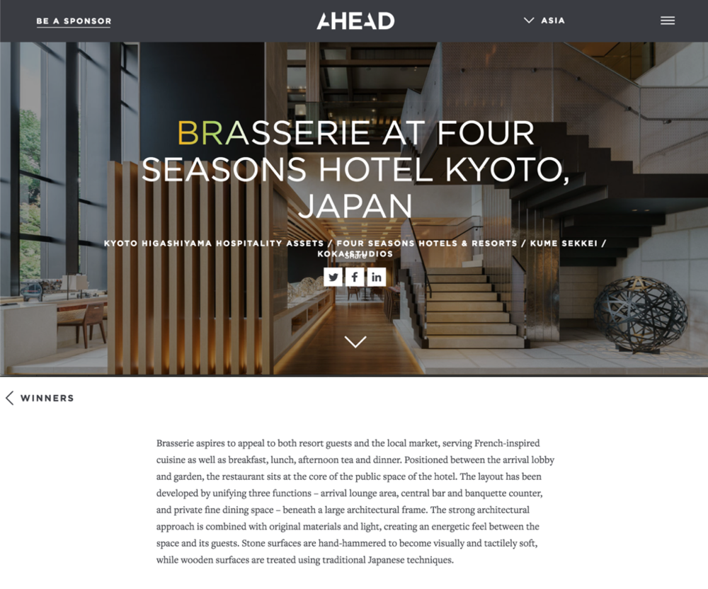 【Award】Brasserie Wins Best Restaurant at AHEAD Asia 2018 Award - AHEAD Award has just announced Brasserie at the Four Seasons Hotel Kyoto to be the winner of 2018 Asia's Best Restaurant.Congratulations to the architects at Kokaistudios for being recognized by the panel of hotel industry gurus for the design of Brasserie! Best of luck in running for the Ahead Awards Global prize. -- March 2018