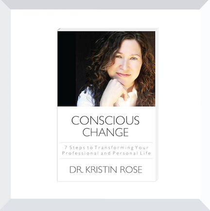 Conscious Change:  7 Steps to Transforming Your Professional and Personal Life by Dr. Kristin Rose