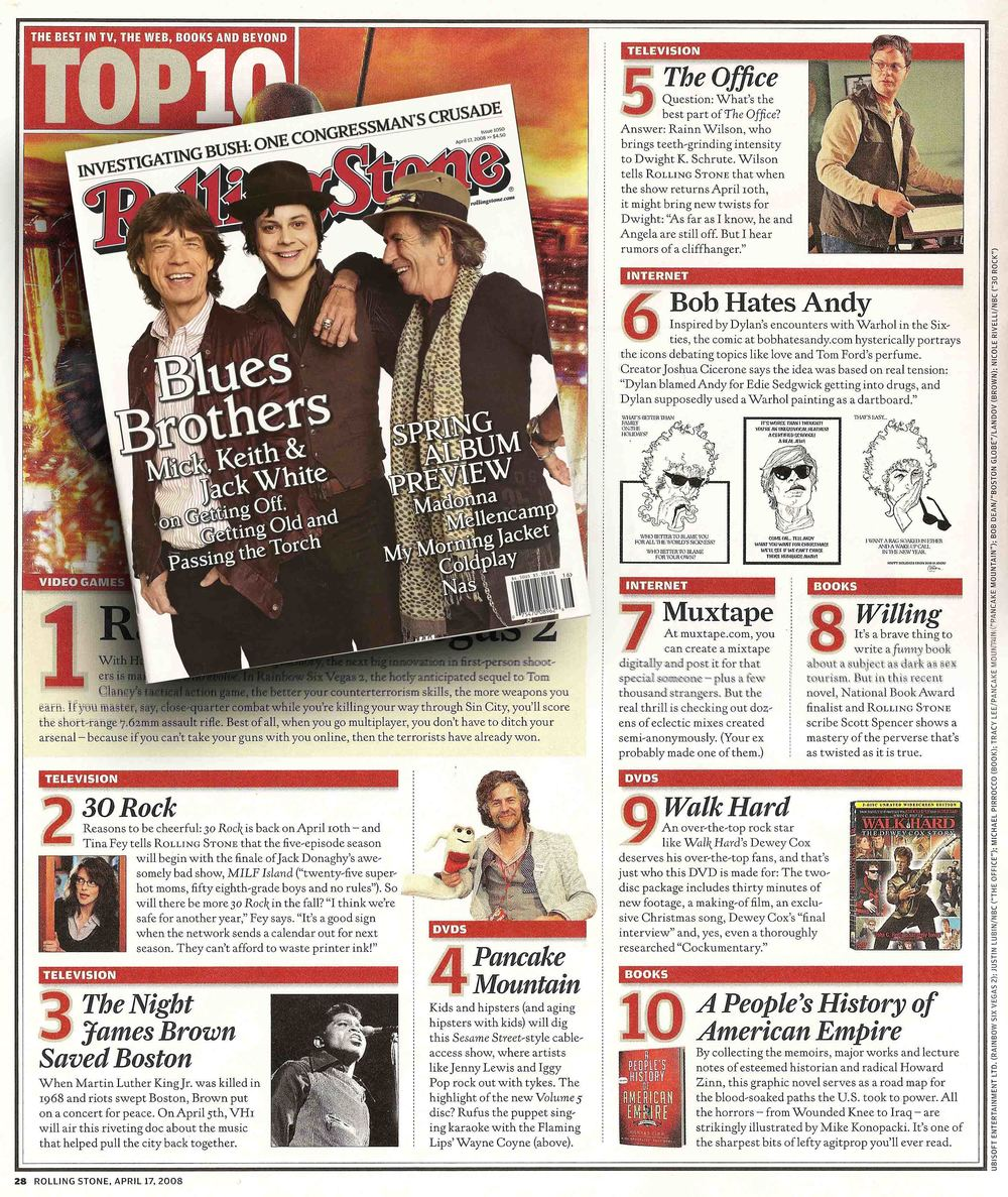 "TOP TEN - THE BEST IN TV, THE WEB, BOOKS AND BEYOND No. 6: Bob Hates Andy Inspired by Dylan's encounters with Warhol in he sixties, the comic at bobhatesandy.com hysterically portrays the icons debating topics like love and Tom Ford's perfume. Creator Joshua Cicerone says the whole idea was based on real tension: ""Dylan blamed Andy for Edie Sedgwick getting into drugs, and Dylan supposedly used a Warhol painting as a dartboard.""  -Rolling Stone Magazine, April 17, 2008"