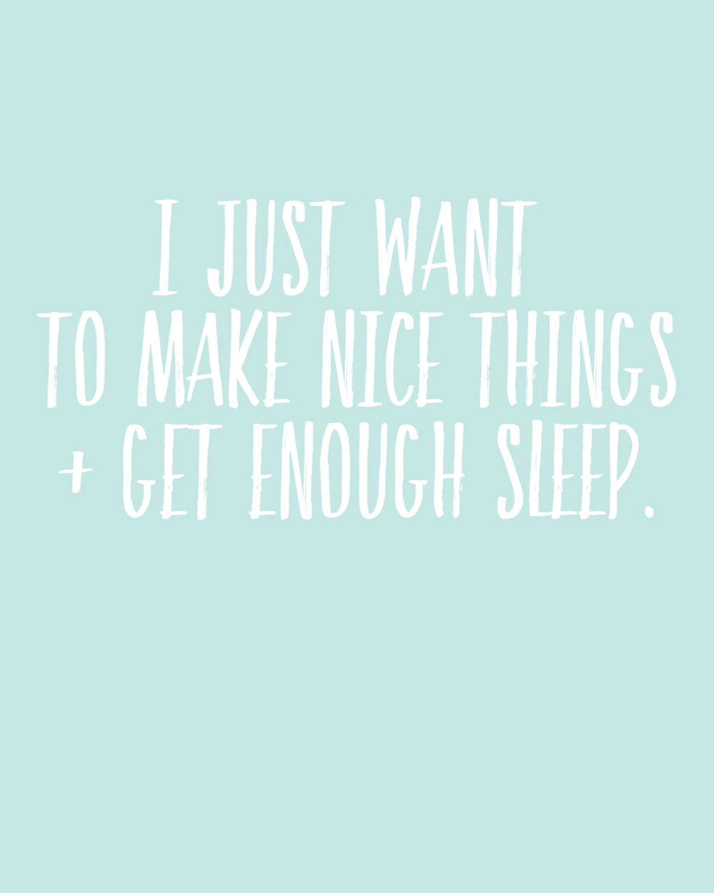 I just want to make nice things and sleep. Free printable.
