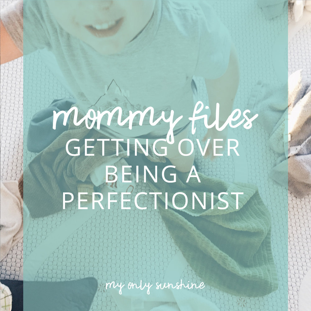 Mommy Files: Getting Over Being a Perfectionist | My Only Sunshine