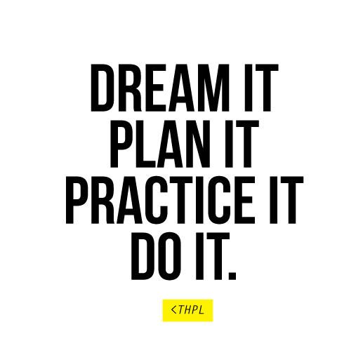 Dream it, Plan it, Practice it, Do it.