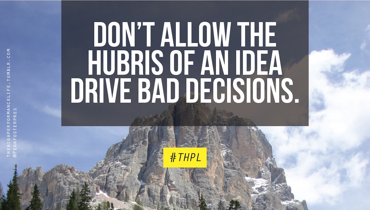 Don't allow the hubris of an idea drive bad decisions.