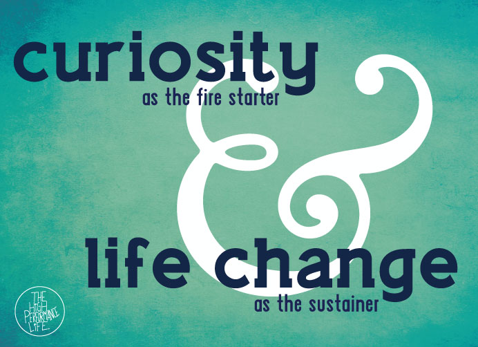 The key then is to curiosity as the fire starter and life change as the sustainer.  And maybe we will have more high performers before we know it.