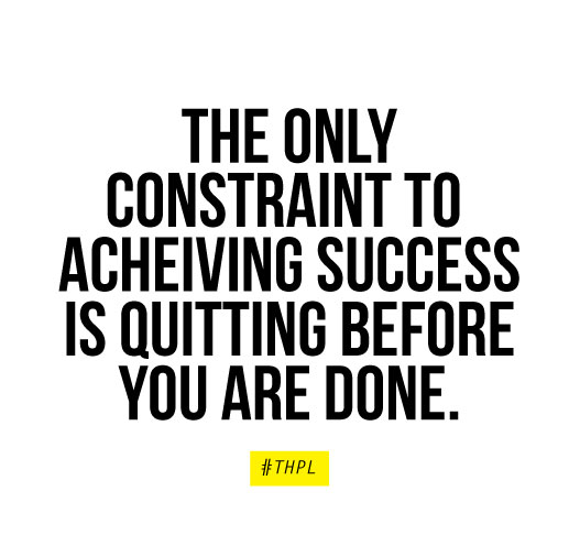""" The only constraint to achieving success is quitting before you are done."" - #THPL"