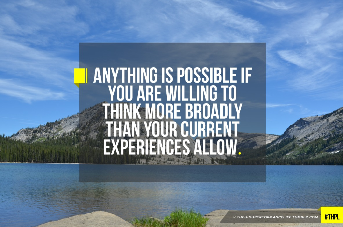 Anything is possible if you are willing to think more broadly than your current experiences allow.