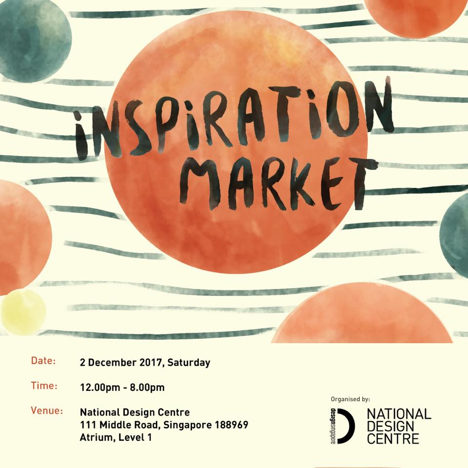 Inspiration Market           Date: 2 December 2017          Time: 12 pm - 8 pm          Venue: National Design Centre           111 Middle Road, Singapore 188969           Atrium, Level 1