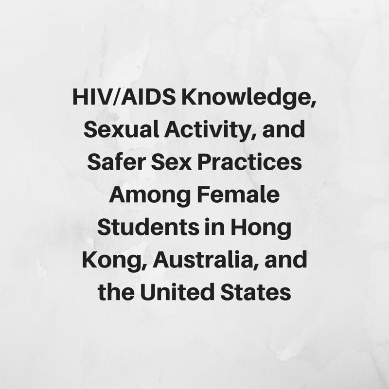 HIV-AIDS Knowledge, Sexual Activity, and Safer Sex Practices Among Female  Students in Hong Kong, Australia, and the United States