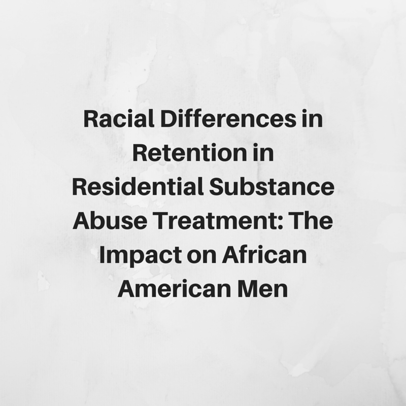 Racial Differences in Retention in  Residential Substance Abuse Treatment:  The Impact on African American Men