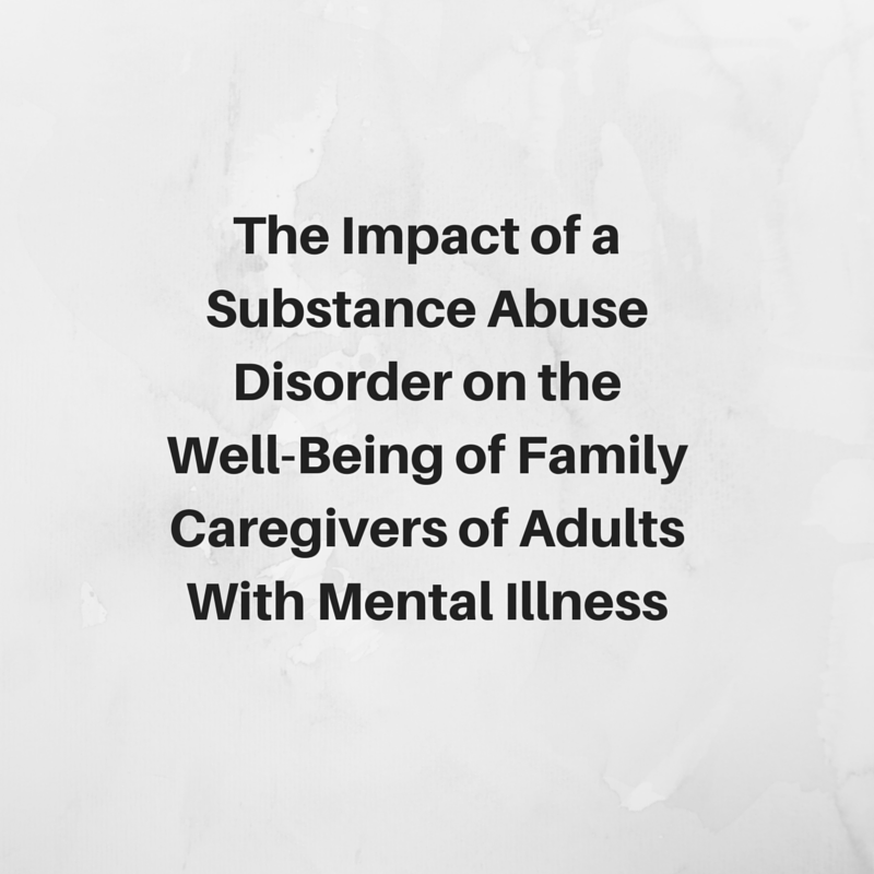 The Impact of a Substance Abuse  Disorder on the Well-Being of Family Caregivers of Adults With Mental Illness