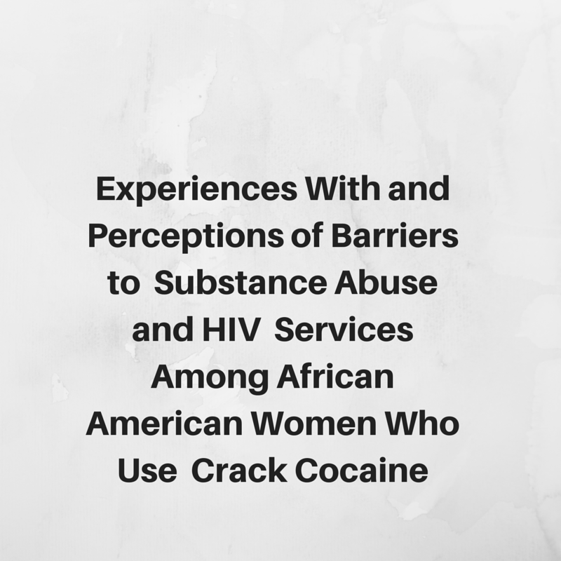 Experiences With and Perceptions of Barriers to  Substance Abuse and HIV  Services Among African American Women Who Use  Crack Cocaine
