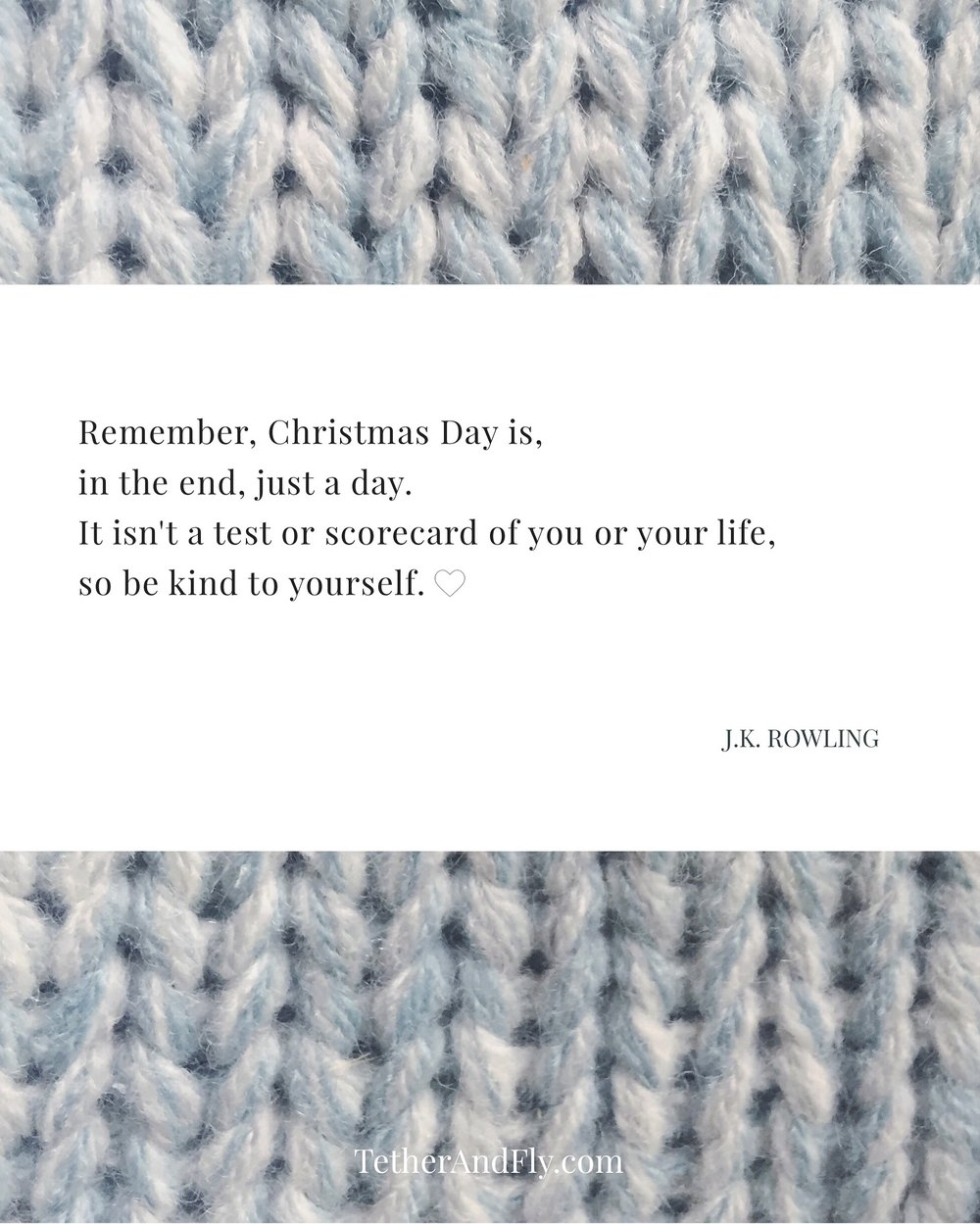 TetherAndFly.com | Remember, Christmas Day is, in the end, just a day. It isn't a test or a scorecard of you or your life, so be kind to yourself. JK Rowling