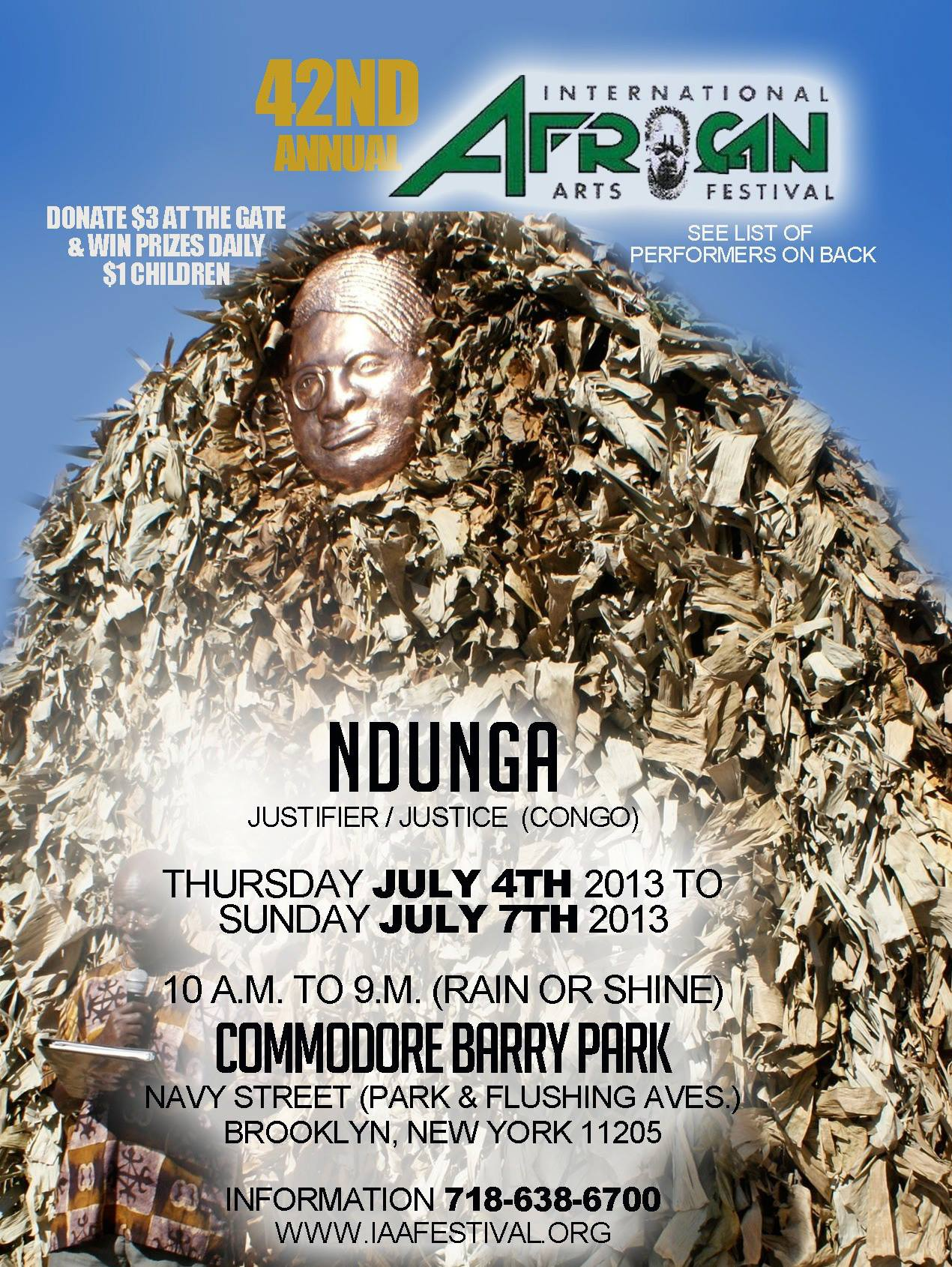 The 42nd Annual International African Arts Festival will be held at Commodore Barry Park (Park & Flushing Aves). July 4, 2013- July 7, 2013, from 10am-9pm every day, rain or shine. Bring your summer dresses and rain boots because its going to be hot!