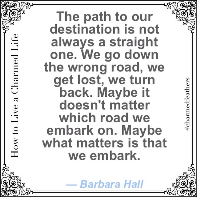 """The path to our destination is not always a straight one. We go down the wrong road, we get lost, we turn back. Maybe it doesn't really matter which road we embark on. Maybe what matters is that we embark"". #enjoythejourney #embark #getlost #charmedfeathers #journey #life #findyourself #howtoliveacharmedlife #htlcf"
