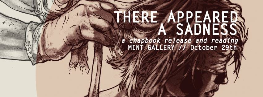 "Chapbook Release Celebration for WINSTON BLAKE WHEELER WARD's ""THERE APPEARED A SADNESS"" at MINT Gallery // Wednesday October 29, 2014, 7pm   Featuring readings by: John Carroll, Amy Stufflebeam, Davy Minor and Winston Blake Wheeler Ward"