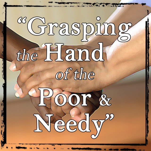Grasping the Hand of the Poor & Needy