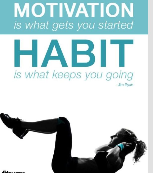 "When you have a ""motivation"" then a habit (a good habit) forms and keeps you moving towards your goals."