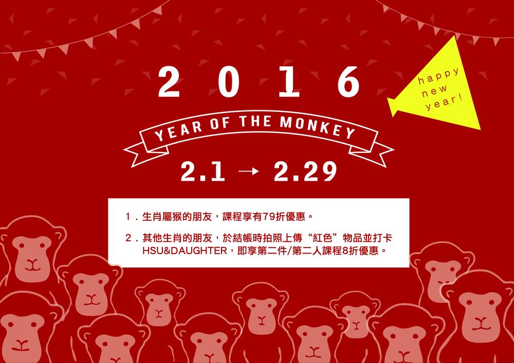 活動期間:2016.02.01 - 2016.02.29 活動地點:Hsu & Daughter 各門市 活動內容: 1.生肖屬猴的朋友,享有課程79折優惠。 2.其他生肖的朋友,於結帳時與紅色物品拍照並上傳打卡於HSU&DAUGHTER,即享第二件/第二人8折優惠。