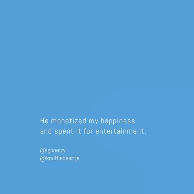 June 14, 2016 // 3:21 am //: @knufflebeertje- He monetized my happiness and spent it for entertainment  typography font: Abel  Posted By : NEPTUNE // of- Washington, DC  IGpoetry is a safe community for poets and their thoughts. Please continue to share.