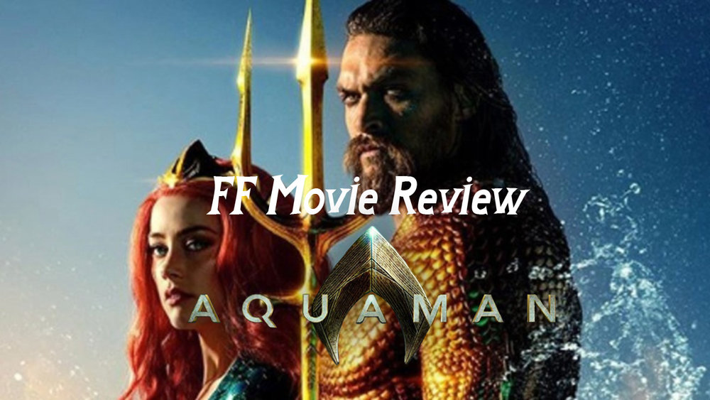 Ff Movie Review Aquaman The Great Geek Refuge