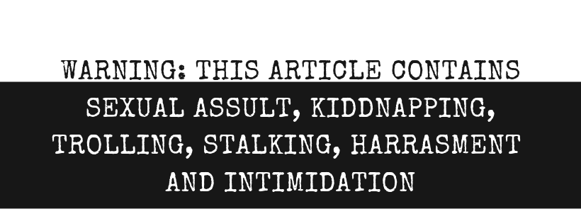 WARNING_ THIS ARTICLE DISCUSSES SEXUAL ASSULT, KIDDNAPPING, TROLLING, STALKING, HARRASMENT AND INTIMIDATION.png