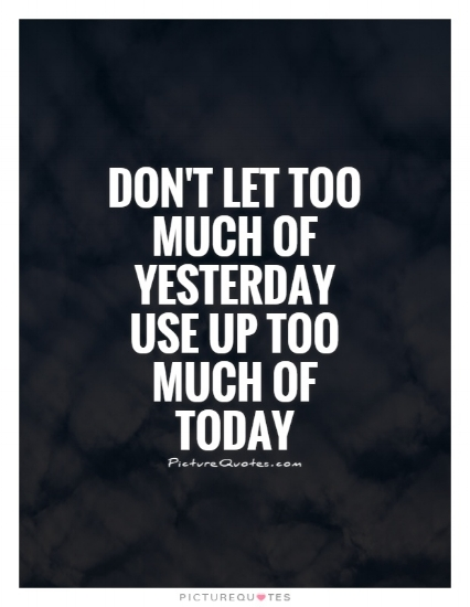 dont-let-too-much-of-yesterday-use-up-too-much-of-today-quote-1.jpg