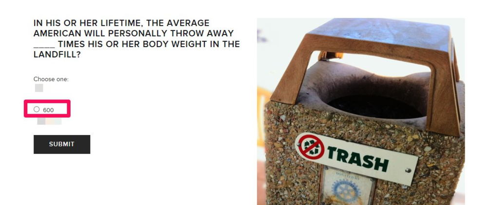 According to EPA, in 2012 Americans generated 4.38 pounds of trash per day per person, averaging 600 times a person's body weight in a lifetime!