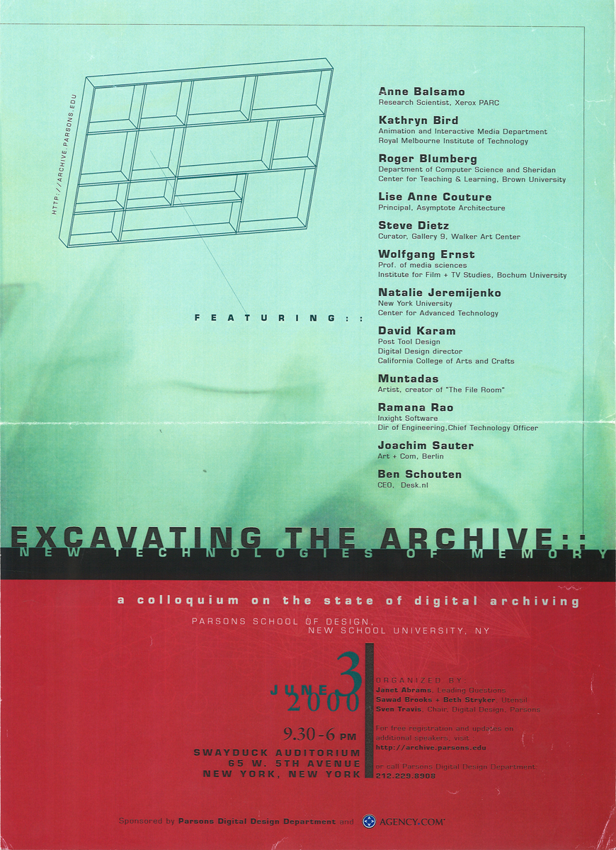 Along with     Beth Stryker ,  Sawad Brooks  and  Sven Travis , I  co-organized the one-day conference   Excavating the Archive: New Technologies of Memory ,  held in June 2000 at Parsons School of Design, New York, under the auspices of its Digital Design department.   Speakers included  Anne Balsamo ,  Kathryn Bird ,  Roger Blumberg ,  Lise Anne Couture ,  Steve Dietz ,  Wolfgang Ernst ,  Natalie Jeremijenko ,  David Karam ,  Muntadas ,  Ramana Rao ,  Joachim Sauter  and  Ben Schouten .