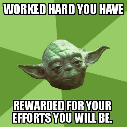 Worked hard you have, rewarded for your efforts you will be.