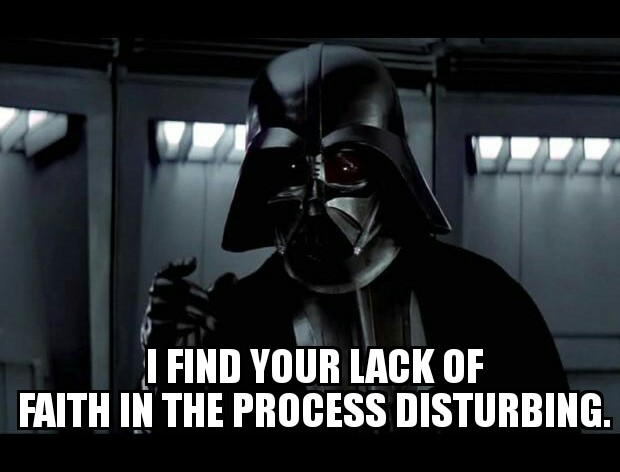 I find your lack of faith in the process disturbing.